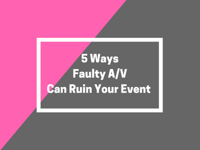 5 Ways Faulty A/V Can Ruin Your Event