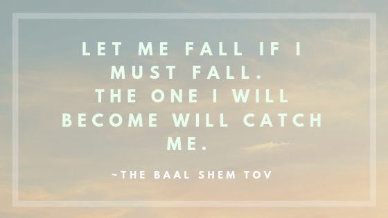Let me fall if I must fall. The one I will become will catch me. _The Baal Shem Tov.png