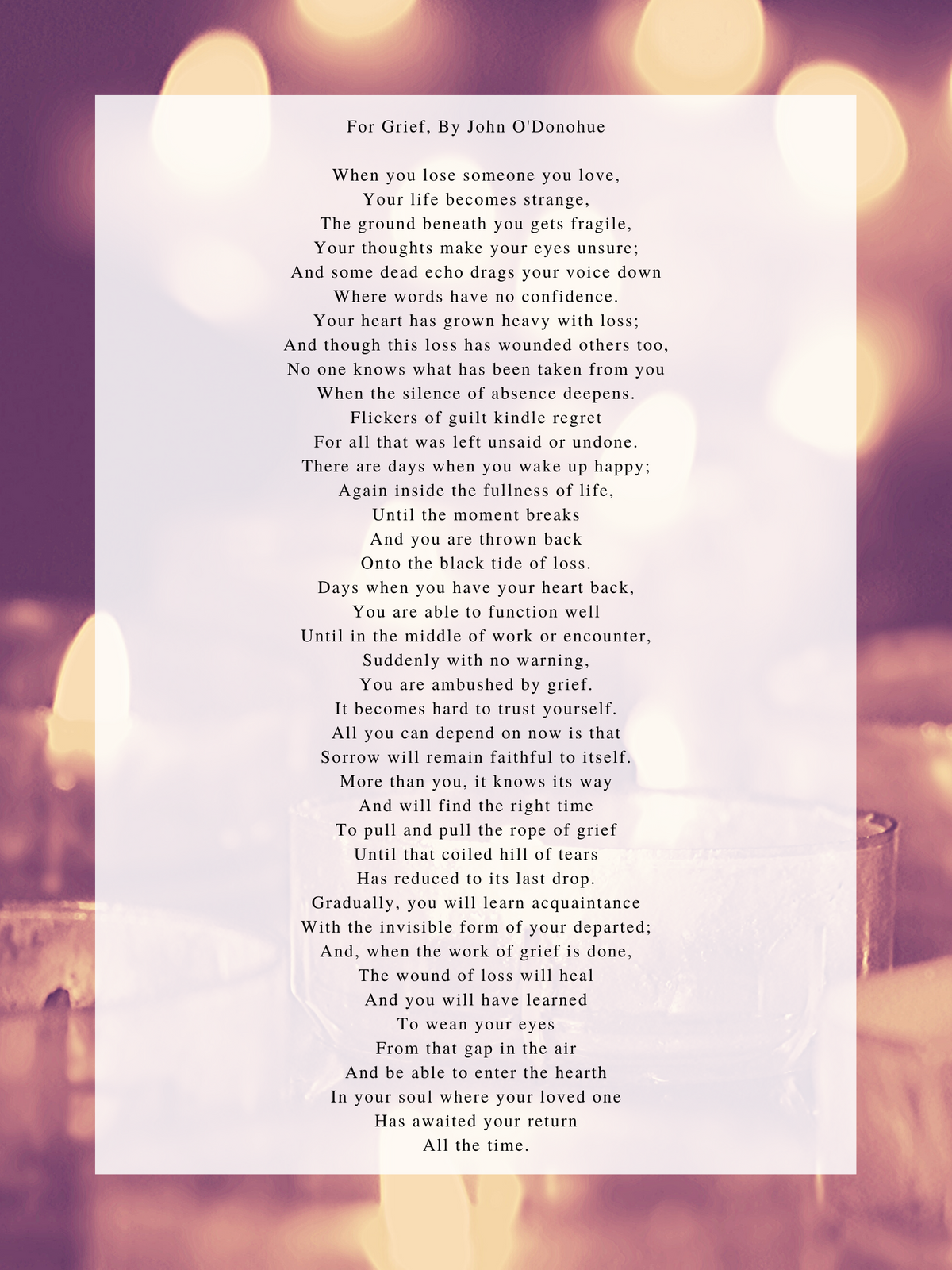 For Grief, By John O'Donohue When you lose someone you love, Your life becomes strange, The ground beneath you gets fragile, Your thoughts make your eyes unsure; And some dead echo drags your voice down Where words h (3).png