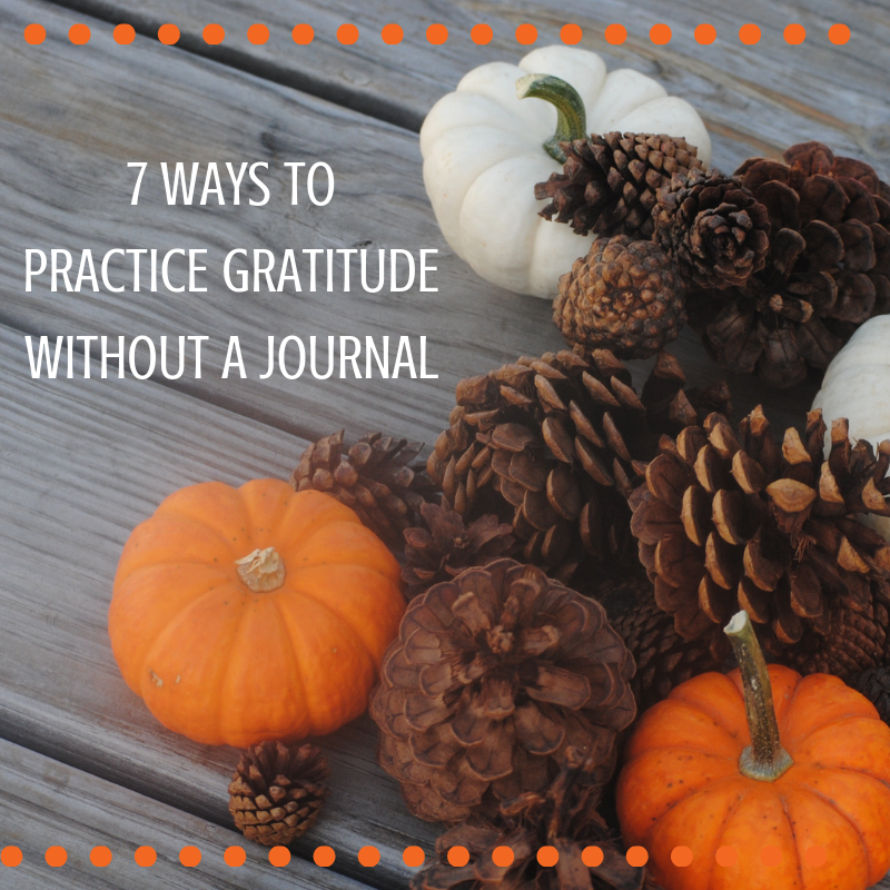 7 Ways to Practice GratitudeWithout a Journal.png
