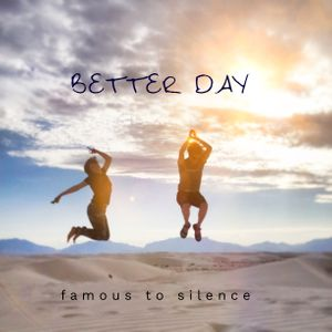 Better Day - Famous to Silence.jpg