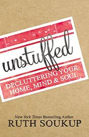Unstuffed: Decluttering Your Home, Mind and Soul by Ruth Soukup
